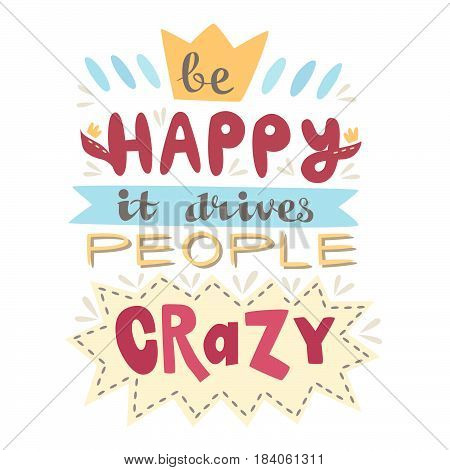 Hand-drawn lettering poster. Be Happy It Drives People Crazy. Inspiring Creative Motivation Quote. This illustration can be used as a poster, print , greeting, card, t-shirt , design.