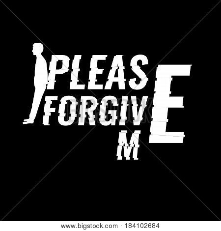 Please forgive me sentence or slogan for T-shirt and apparels. Graphic vector print. Man silhouette leaning on letters