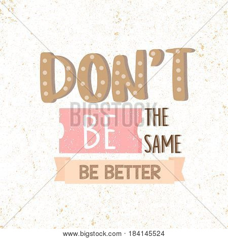 Dont Be the Same, Be Better. motivational quotes vector illustration