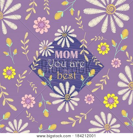 Vector greeting card design to Mothers day. Mom, you are the best. Congratulation's background with text and embroidered camomiles and flowers.