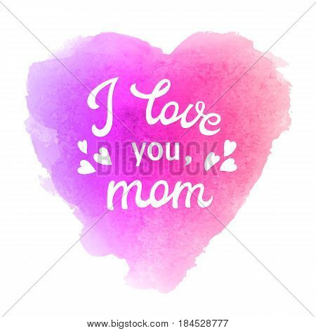 I love you mom. Greeting Card with heart and hand lettering text on abstract pink and violet watercolor heart shaped soft background. Decoration for Mothers Day design. Font vector illustration.