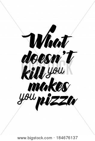 Calligraphy Inspirational quote about Pizza. Pizza Quote. What doesn't kill you makes you pizza.