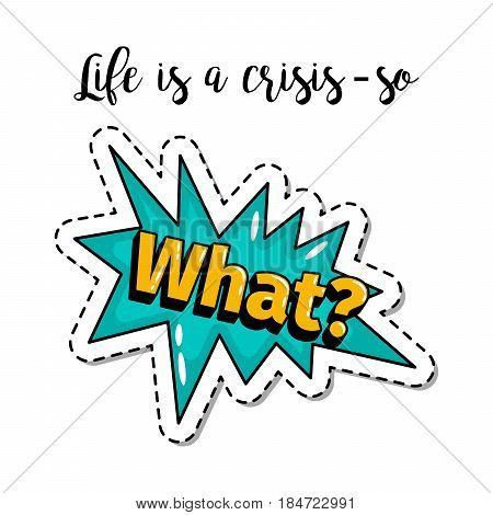 Fashion patch element with quote, Life is a crissis so what. Vector illustration