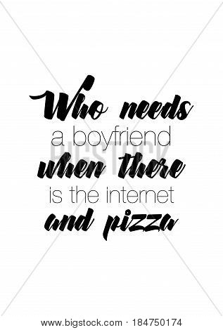 Calligraphy Inspirational quote about Pizza. Pizza Quote. Who needs a boyfriend when there is the internet and pizza.