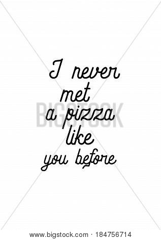 Calligraphy Inspirational quote about Pizza. Pizza Quote. I never met a pizza like you before.