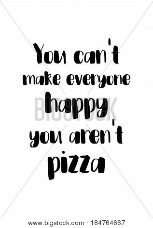 Calligraphy Inspirational quote about Pizza. Pizza Quote. You can't make everyone happy, you aren't pizza.