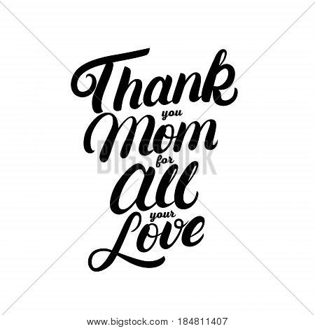 Thank you Mom for all your love hand written lettering. Modern brush calligraphy for greeting card, poster, photo overlay. Mothers Day design. Inspirational quote. Vector illustration.