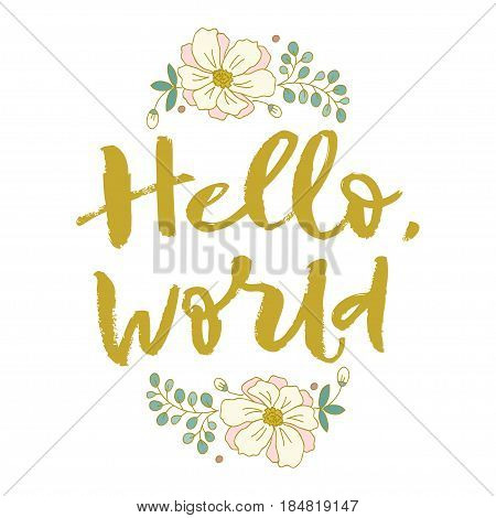Hello world. Flowers, nature, summer. Bright letters. Modern, stylish hand drawn lettering. Hand painted inscription. Motivational calligraphy poster. Quote for greeting cards holiday invitations, isolated