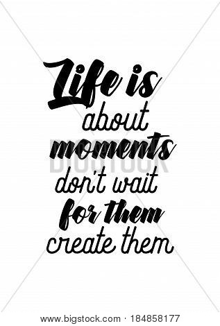 Lettering quotes motivation about life quote. Calligraphy Inspirational quote. Life is about moments: don't wait for them, create them.