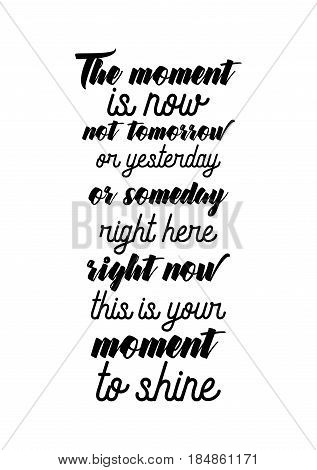 Lettering quotes motivation about life quote. Calligraphy Inspirational quote. The moment is now not tomorrow or yesterday or someday right here right now this is your moment to shine.
