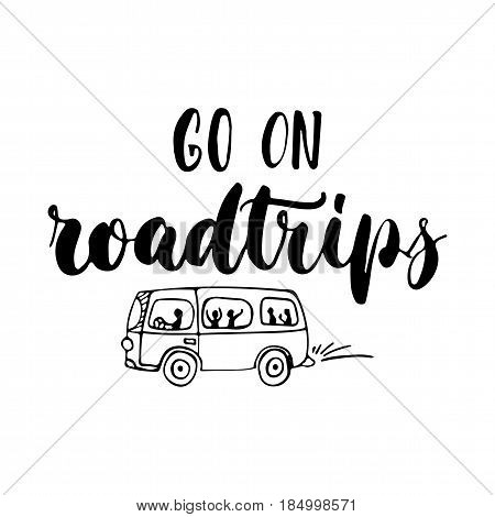 Go on roadtrips - hand drawn lettering quote isolated on the white background. Fun brush ink inscription for photo overlays greeting card or t-shirt print poster design