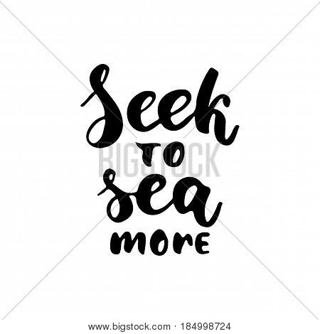 Seek to sea more - hand drawn lettering quote isolated on the white background. Fun brush ink inscription for photo overlays, greeting card or t-shirt print, poster design