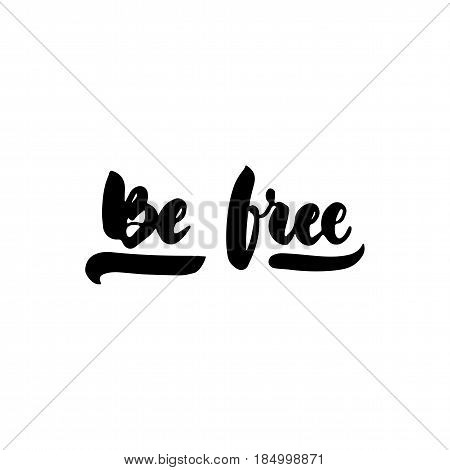 Be free - hand drawn lettering quote isolated on the white background. Fun brush ink inscription for photo overlays, greeting card or t-shirt print, poster design