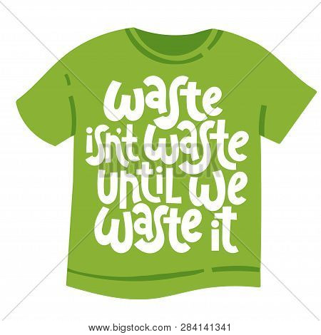 Waste Is Not Waste Until We Waste It. Vector Quote Lettering About Minimalism, Eco Friendly Lifestyl