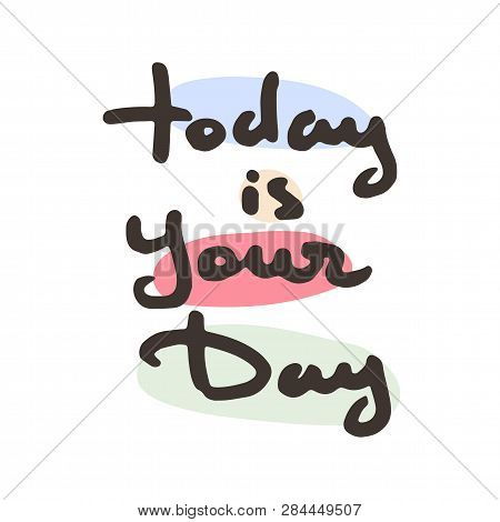 Today Is Your Day. Hand Drawn Ink Typography Poster. Conceptual Handwritten Doodle Phrase. T-shirt A