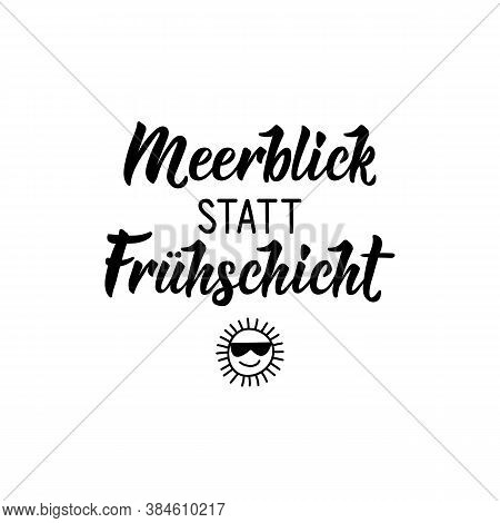 German Text: Sea View Instead Of The Morning Shift. Lettering. Vector Illustration. Element For Flye