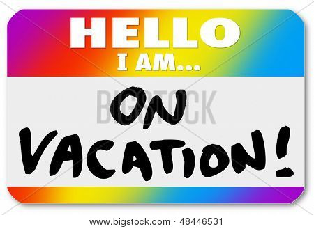 The words Hello I Am On Vacation on a colorful nametag sticker to illustrate having fun vacationing on holiday, break, recess or sabbatical