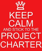 Keep Calm and stick to the Project Charter red sign with crown making a great concept. poster