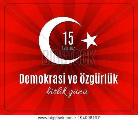 Turkey holiday Demokrasi ve özgürlük Birlik Gunu 15 Temmuz Translation from Turkish: The day of democracy and freedom of 15 July. Vector abstract Turkey flag with sun rays placard or poster
