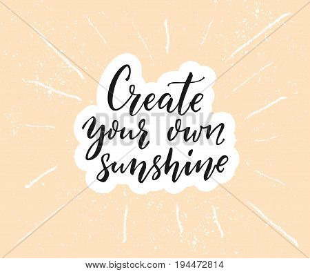 Create your own sunshine. Positive inspirational saying for posters and cards. Brush calligraphy