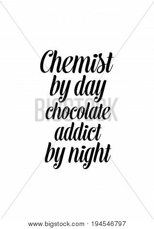 Quote typographical about chocolate. Graphic design lifestyle lettering. Chemist by day chocolate addict by night.
