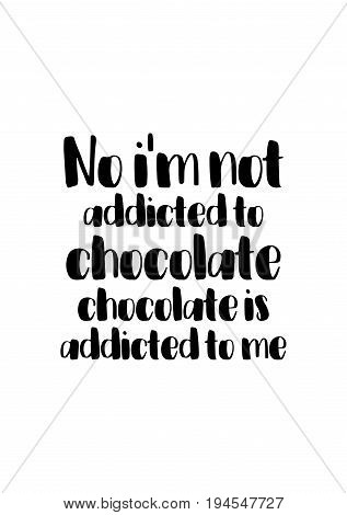 Quote typographical about chocolate. Graphic design lifestyle lettering. No i'm not addicted to chocolate, chocolate is addicted to me.