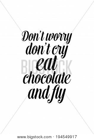 Quote typographical about chocolate. Graphic design lifestyle lettering. Don't worry, don't cry, eat chocolate and fly.