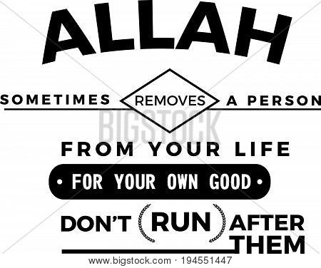 Allah sometimes removes a person from your life for your own good , don't (run) after them
