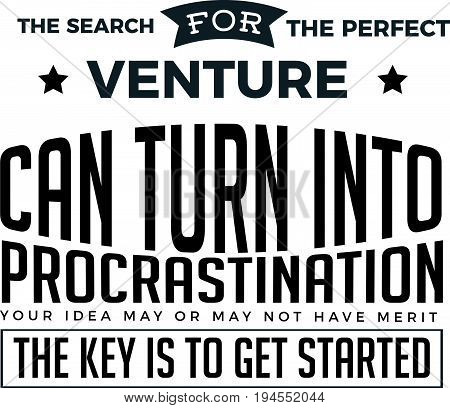 The search for the perfect venture can turn into procrastination. Your idea may or may not have merit. The key is to get started.