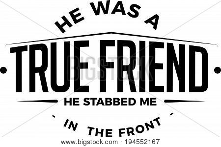 he was a true friend, he stabbed me in the front