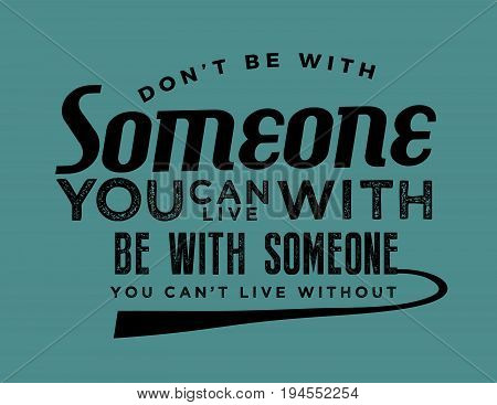 Don't be with someone you can live with be with someone you can't live without.