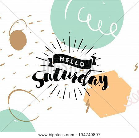 Hello Saturday. Inspirational quote. Typography for calendar or poster, invitation, greeting card or t-shirt. Vector lettering, calligraphy design. Text background