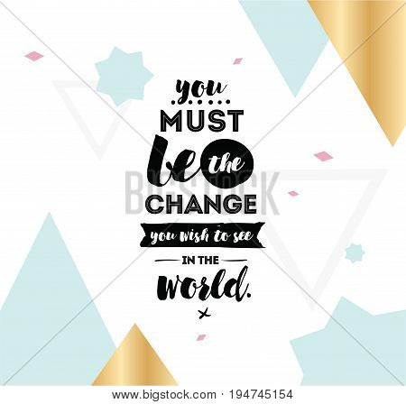 You must be the change you wish to see in the world. Inspirational quote, motivation. Typography for poster, invitation, greeting card or t-shirt. Vector lettering design. Text background