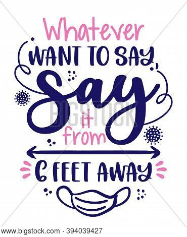 Whatever Want To Say, Say It From 6 Feet Away - Awareness Lettering Phrase. Social Distancing Poster