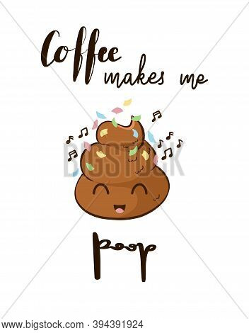 Funny Quote Coffee Makes Me Poop With Funny Poo Character. Hand Lettering With A Cute Emoticon.