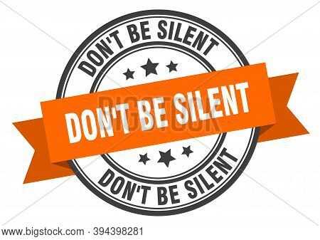 Dont Be Silent Label Sign. Round Stamp. Band. Ribbon