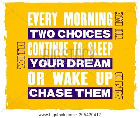 Inspiring motivation quote with text Every Morning You Have Two Choices Continue To Sleep With Your Dream Or Wake Up And Chase Them. Vector typography poster design concept.