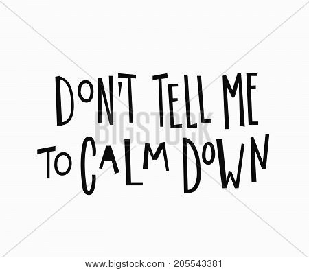 Dont tell me to calm down t-shirt quote feminist lettering. Calligraphy graphic design typography element. Hand written Simple vector sign. Protest against patriarchy sexism misogyny female