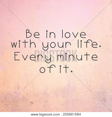 Inspirational quotes - Be in love with your life. Every minute of it. Blurry background