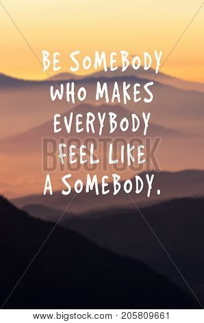 Life Motivational And Inspirational Quotes - Be Somebody Who Makes Everybody Feel Like A Somebody. B