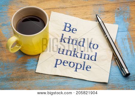 Be kind to unkind people - inspirational handwriting on a napkin with a cup of espresso coffee