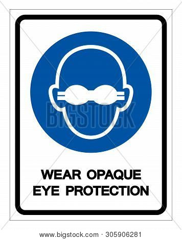 Wear Opaque Eye Protection Symbol Sign,Vector Illustration, Isolated On White Background Label. EPS10 poster