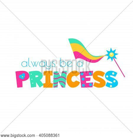 Magic Wand And Typography Always Be A Princess. Template For Girls Prints, Stickers, Party Accessori