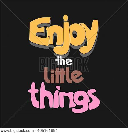 Enjoy The Little Things Slogan. Cartoon Style Hand Drawn Lettering. Motivational Quote For Posters,