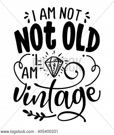 I Am Not Old, I Am Vintage - Funny Hand Drawn Calligraphy Text. Good For Fashion Shirts, Poster, Gif
