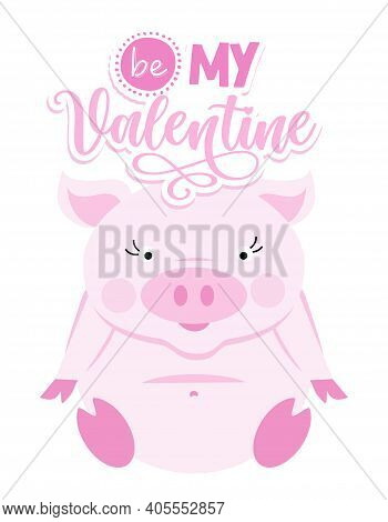Be My Valentine - Cute Rose Pink Pig. Funny Doodle Piglet. Hand Drawn Lettering For Valentine's Day