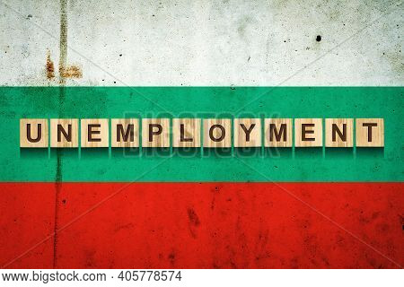 Unemployment. The Inscription On Wooden Blocks On The Background Of The Bulgaria Flag. Unemployment