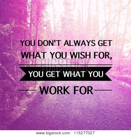 Inspirational Typographic Quote - You don't always get want you wish for, you get what you work for