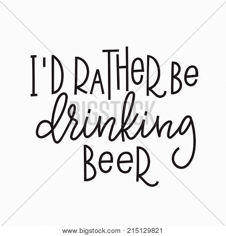 I rather be drinking beer quote lettering. Calligraphy inspiration graphic design typography element. Hand written postcard. Cute simple vector sign.