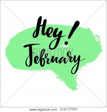 Greeting card with phrase Hey February. Spot on the background. Vector isolated illustration: brush calligraphy, hand lettering. Inspirational typography poster. For calendar, postcard and decor